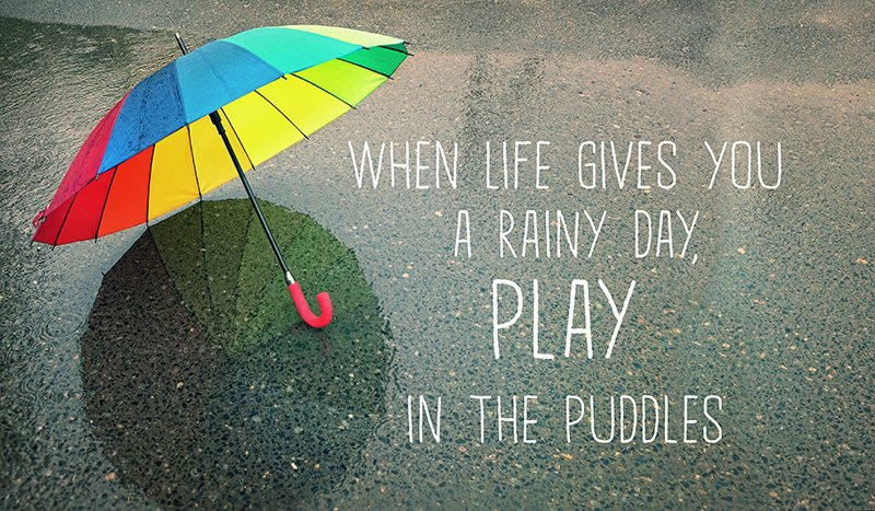 When life gives you a rainy day, play in the puddles. Fun inspirational quote.